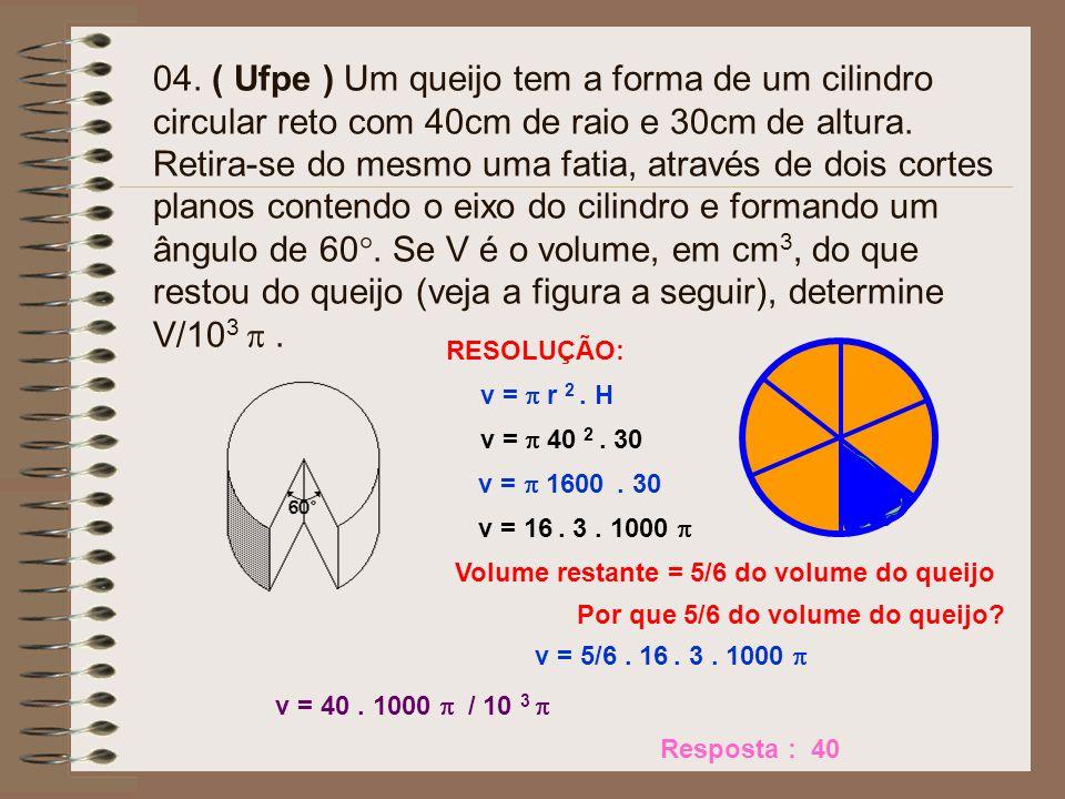 04. ( Ufpe ) Um queijo tem a forma de um cilindro circular reto com 40cm de raio e 30cm de altura. Retira-se do mesmo uma fatia, através de dois cortes planos contendo o eixo do cilindro e formando um ângulo de 60°. Se V é o volume, em cm3, do que restou do queijo (veja a figura a seguir), determine V/103  .