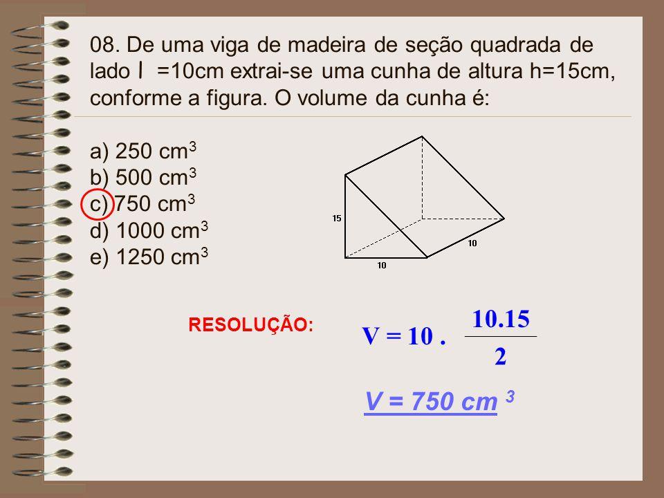 08. De uma viga de madeira de seção quadrada de lado l =10cm extrai-se uma cunha de altura h=15cm, conforme a figura. O volume da cunha é: a) 250 cm3 b) 500 cm3 c) 750 cm3 d) 1000 cm3 e) 1250 cm3