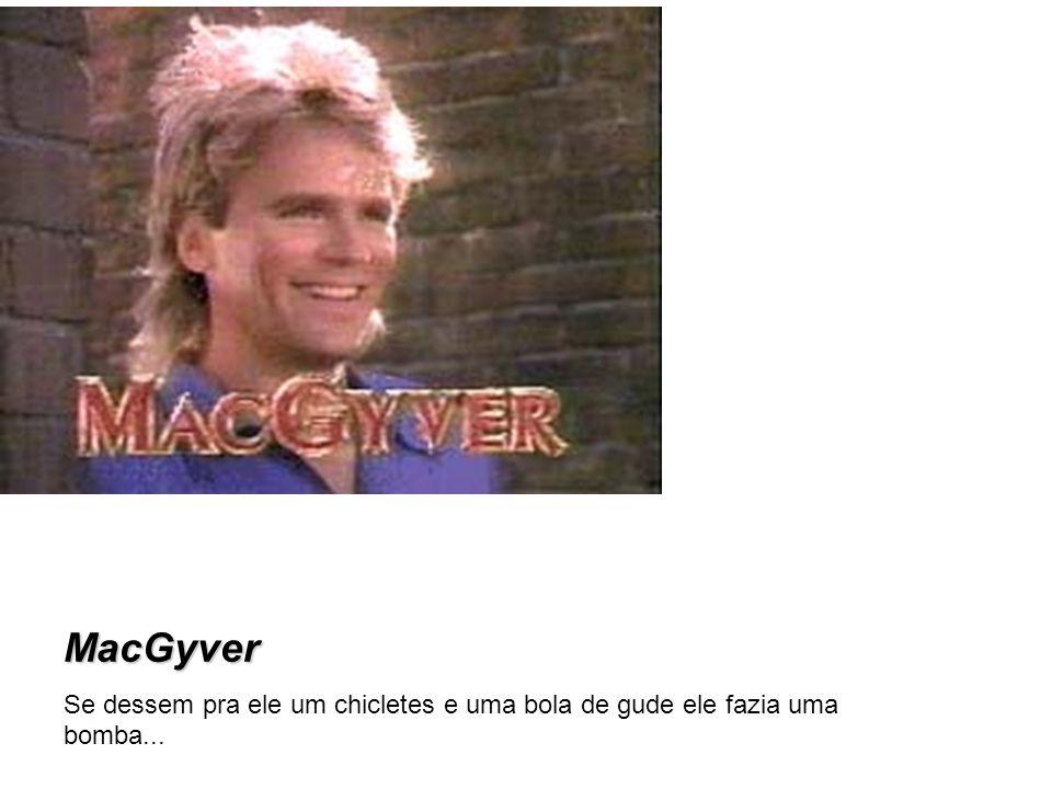 MacGyver Se dessem pra ele um chicletes e uma bola de gude ele fazia uma bomba...