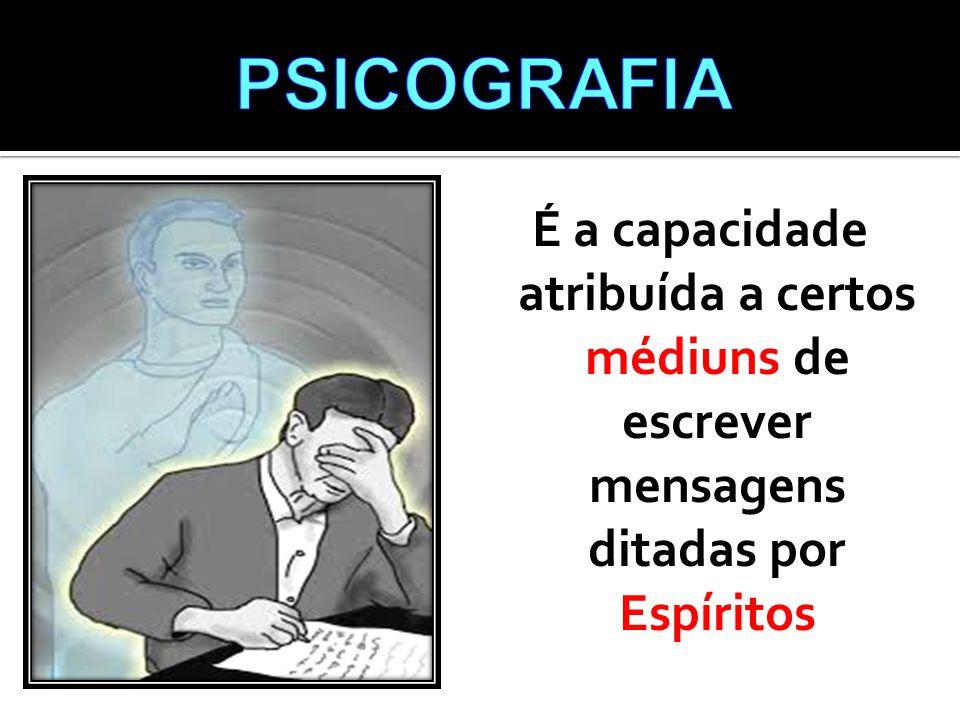 PSICOGRAFIA É a capacidade atribuída a certos médiuns de escrever mensagens ditadas por Espíritos