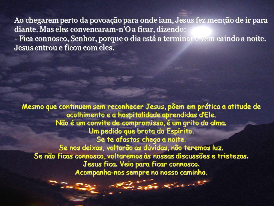 Ao chegarem perto da povoação para onde iam, Jesus fez menção de ir para diante. Mas eles convencaram-n'O a ficar, dizendo: