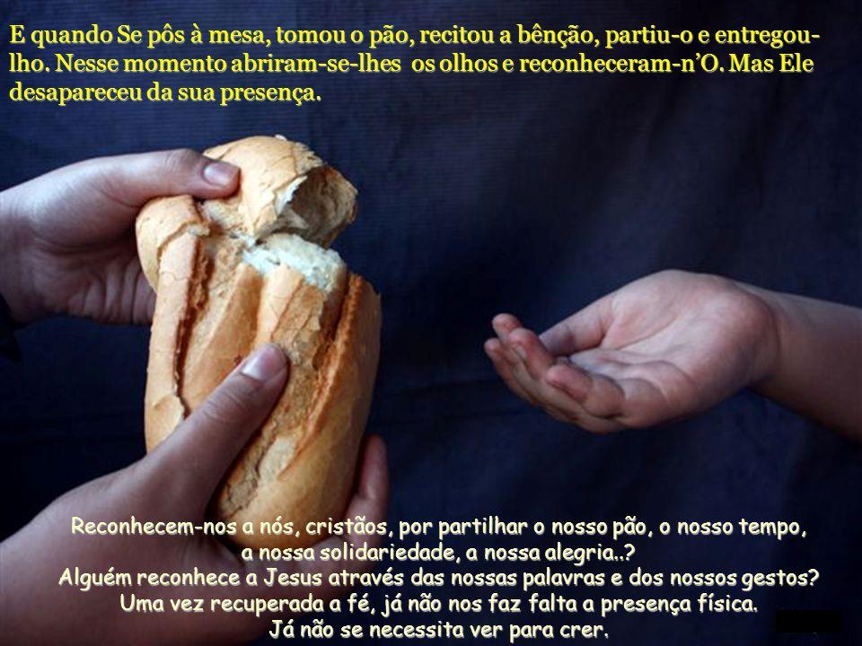 E quando Se pôs à mesa, tomou o pão, recitou a bênção, partiu-o e entregou-lho. Nesse momento abriram-se-lhes os olhos e reconheceram-n'O. Mas Ele desapareceu da sua presença.