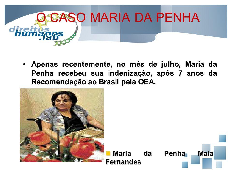 O CASO MARIA DA PENHA Apenas recentemente, no mês de julho, Maria da Penha recebeu sua indenização, após 7 anos da Recomendação ao Brasil pela OEA.