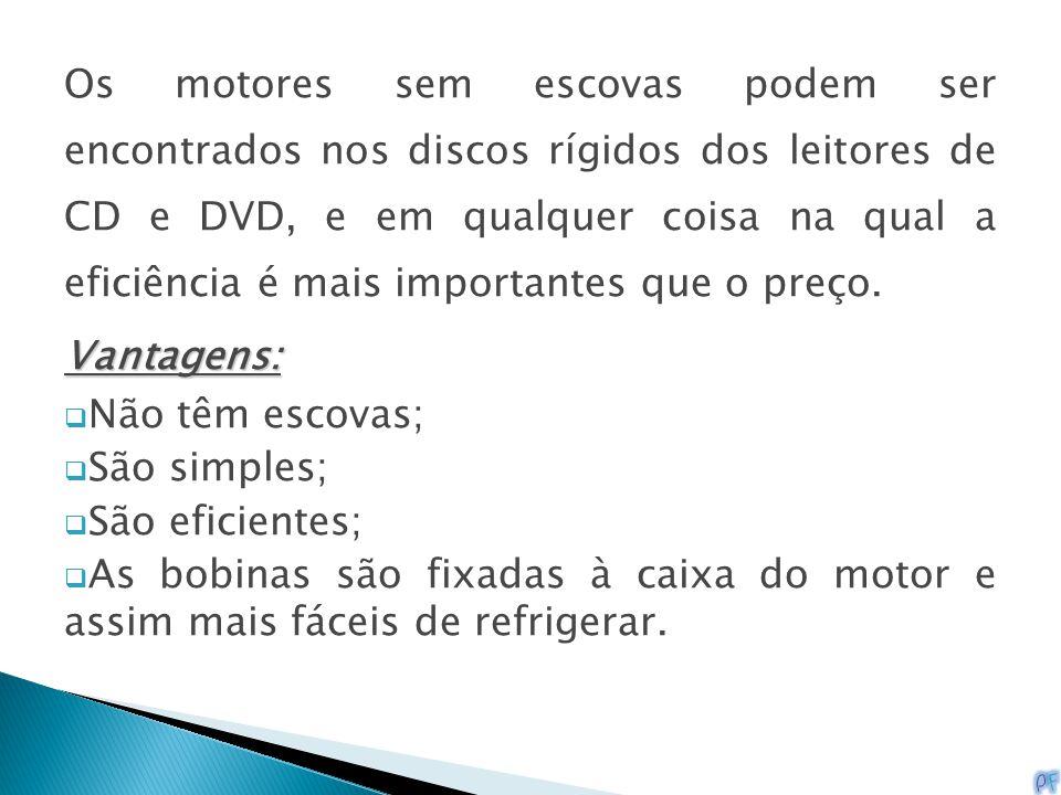 Os motores sem escovas podem ser encontrados nos discos rígidos dos leitores de CD e DVD, e em qualquer coisa na qual a eficiência é mais importantes que o preço.