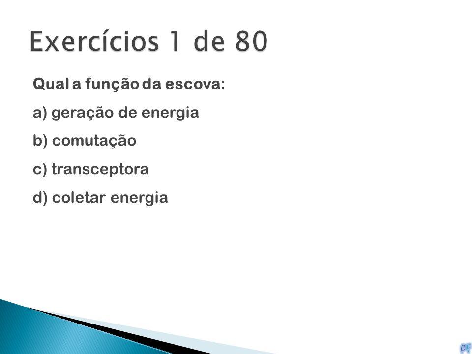 Exercícios 1 de 80 Qual a função da escova: a) geração de energia