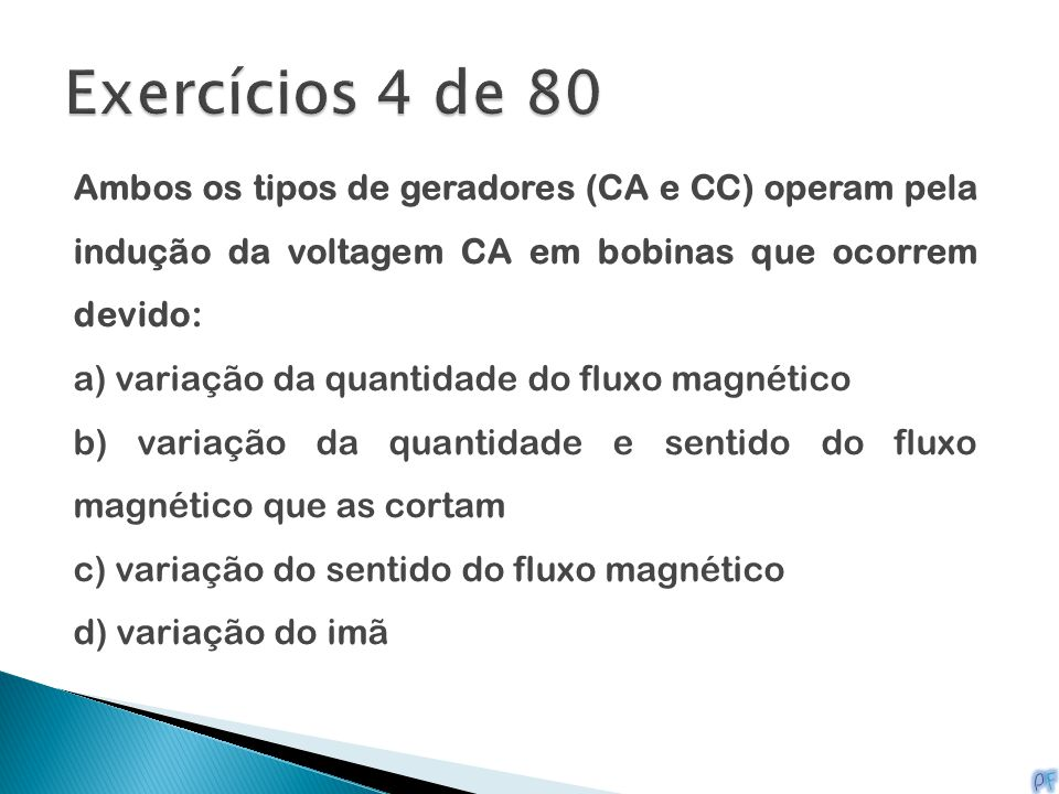 Exercícios 4 de 80 Ambos os tipos de geradores (CA e CC) operam pela indução da voltagem CA em bobinas que ocorrem devido: