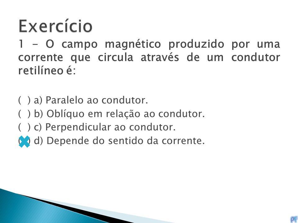 Exercício 1 - O campo magnético produzido por uma corrente que circula através de um condutor retilíneo é: