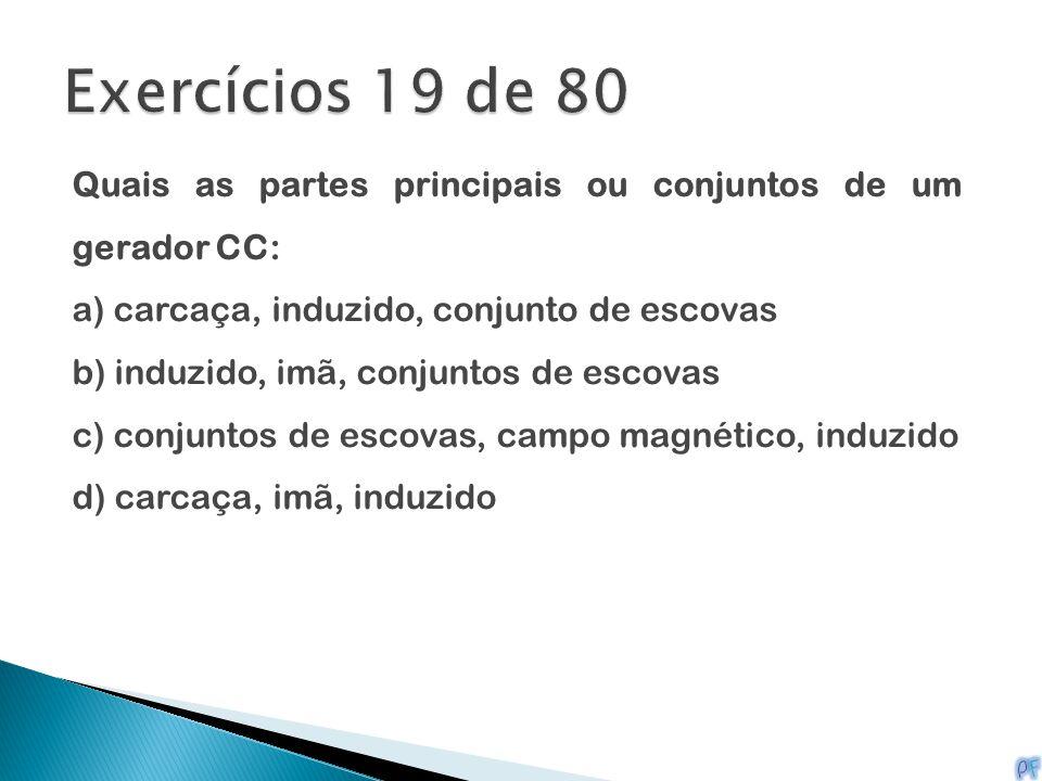 Exercícios 19 de 80 Quais as partes principais ou conjuntos de um gerador CC: a) carcaça, induzido, conjunto de escovas.