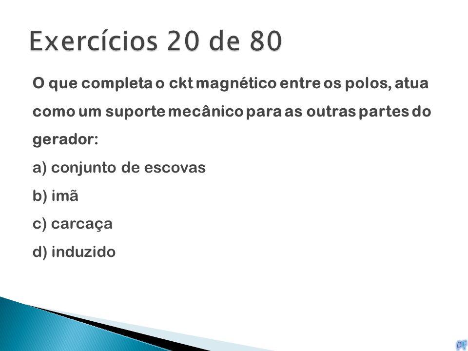 Exercícios 20 de 80 O que completa o ckt magnético entre os polos, atua como um suporte mecânico para as outras partes do gerador: