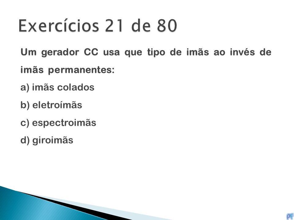 Exercícios 21 de 80 Um gerador CC usa que tipo de imãs ao invés de imãs permanentes: a) imãs colados.