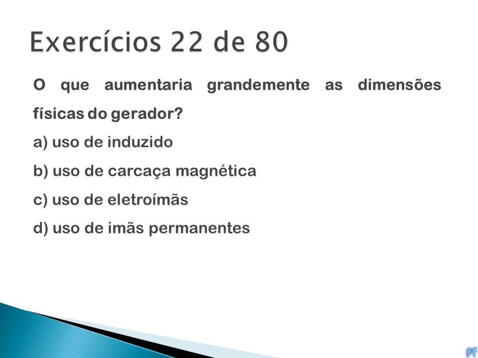 Exercícios 22 de 80 O que aumentaria grandemente as dimensões físicas do gerador a) uso de induzido.