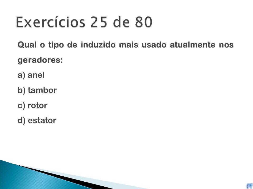 Exercícios 25 de 80 Qual o tipo de induzido mais usado atualmente nos geradores: a) anel. b) tambor.