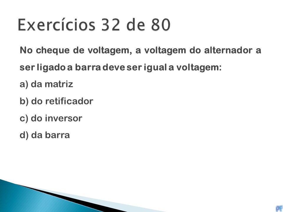 Exercícios 32 de 80 No cheque de voltagem, a voltagem do alternador a ser ligado a barra deve ser igual a voltagem: