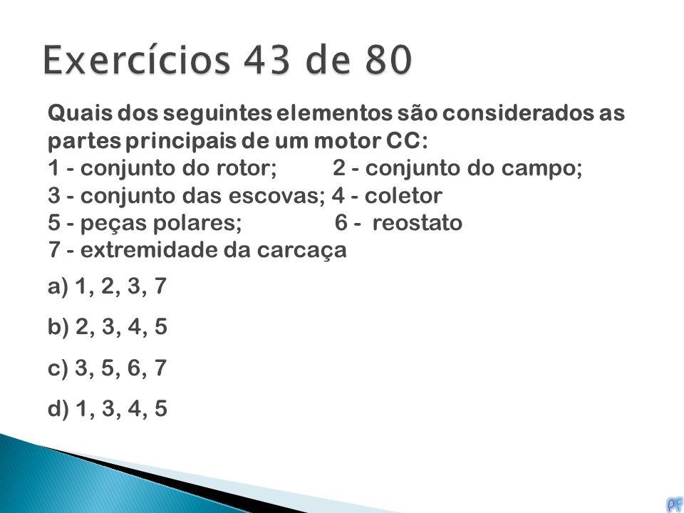 Exercícios 43 de 80 Quais dos seguintes elementos são considerados as partes principais de um motor CC: