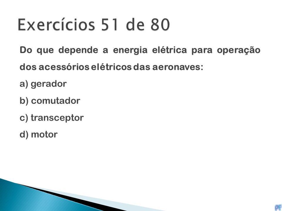 Exercícios 51 de 80 Do que depende a energia elétrica para operação dos acessórios elétricos das aeronaves:
