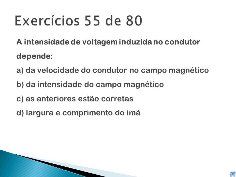 Exercícios 55 de 80 A intensidade de voltagem induzida no condutor depende: a) da velocidade do condutor no campo magnético.