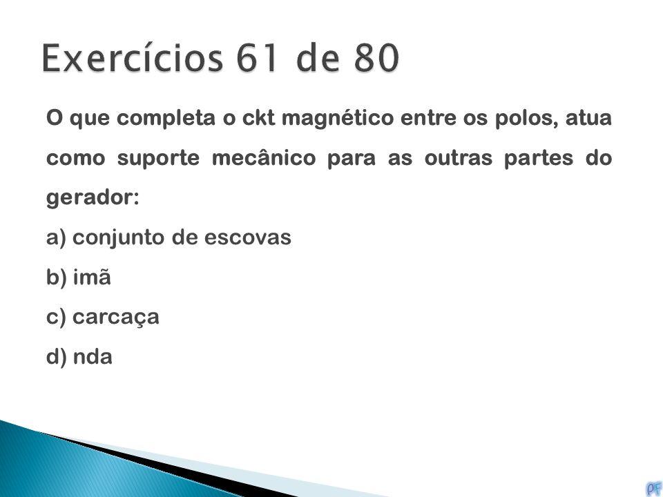 Exercícios 61 de 80 O que completa o ckt magnético entre os polos, atua como suporte mecânico para as outras partes do gerador: