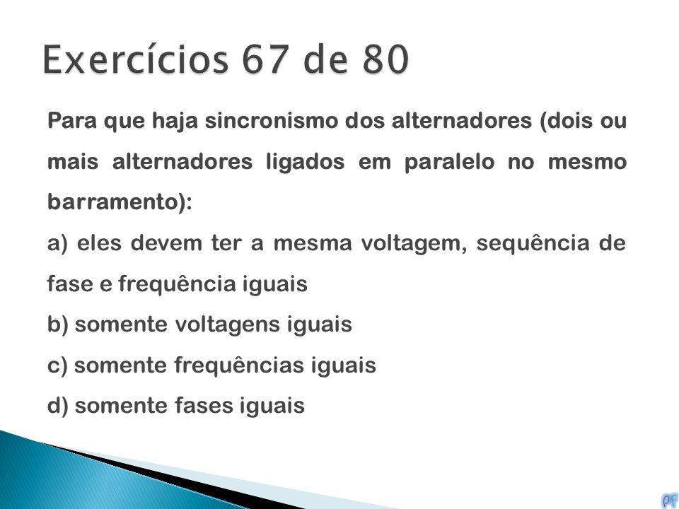 Exercícios 67 de 80 Para que haja sincronismo dos alternadores (dois ou mais alternadores ligados em paralelo no mesmo barramento):