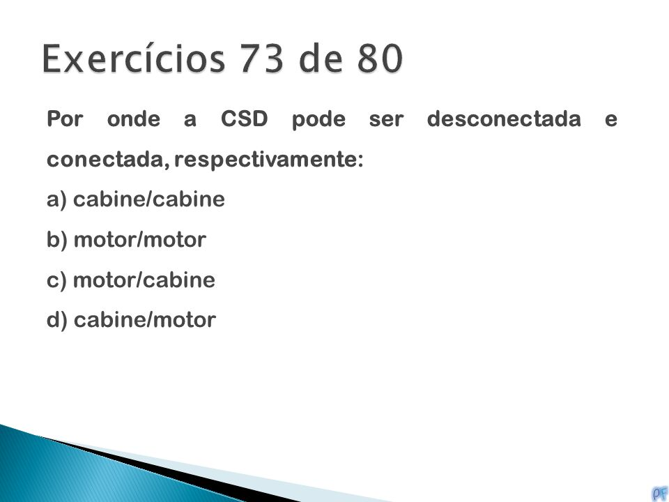 Exercícios 73 de 80 Por onde a CSD pode ser desconectada e conectada, respectivamente: a) cabine/cabine.