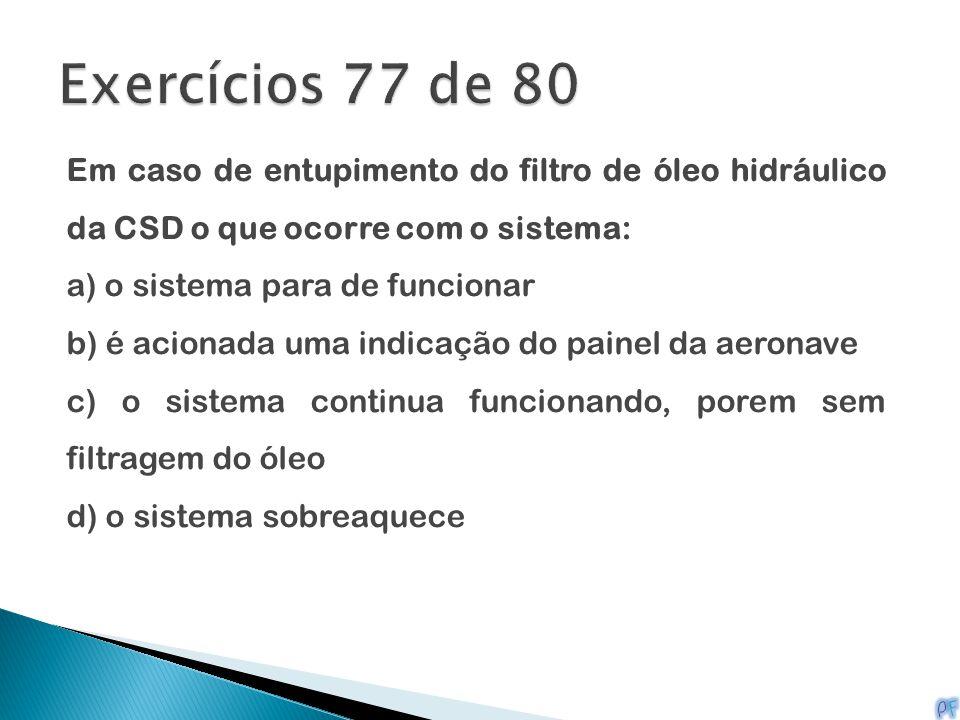 Exercícios 77 de 80 Em caso de entupimento do filtro de óleo hidráulico da CSD o que ocorre com o sistema: