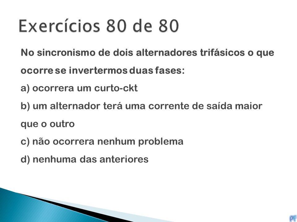Exercícios 80 de 80 No sincronismo de dois alternadores trifásicos o que ocorre se invertermos duas fases: