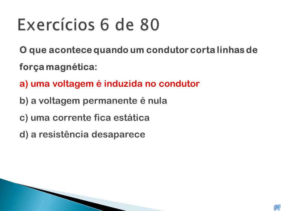 Exercícios 6 de 80 O que acontece quando um condutor corta linhas de força magnética: a) uma voltagem é induzida no condutor.