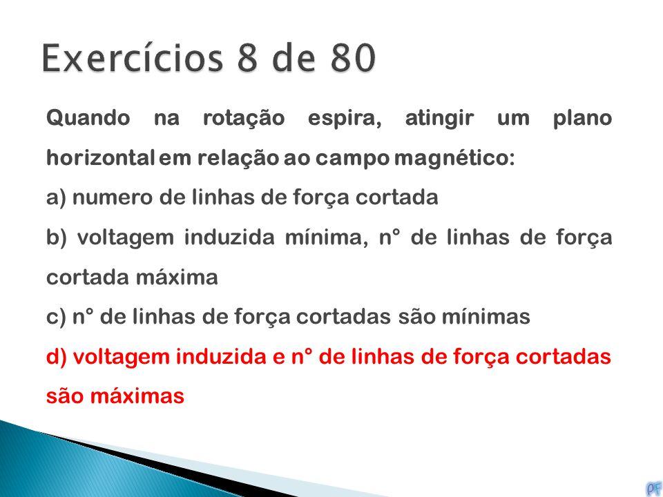 Exercícios 8 de 80 Quando na rotação espira, atingir um plano horizontal em relação ao campo magnético: