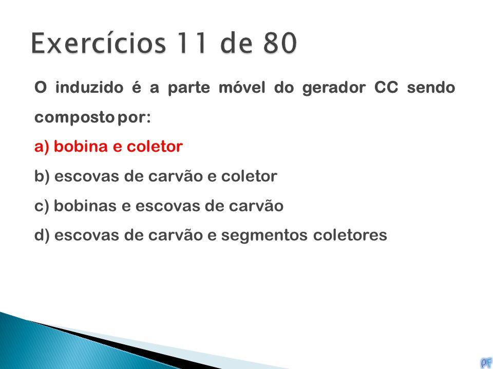 Exercícios 11 de 80 O induzido é a parte móvel do gerador CC sendo composto por: a) bobina e coletor.
