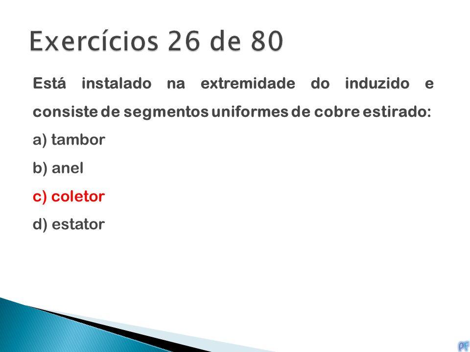 Exercícios 26 de 80 Está instalado na extremidade do induzido e consiste de segmentos uniformes de cobre estirado: