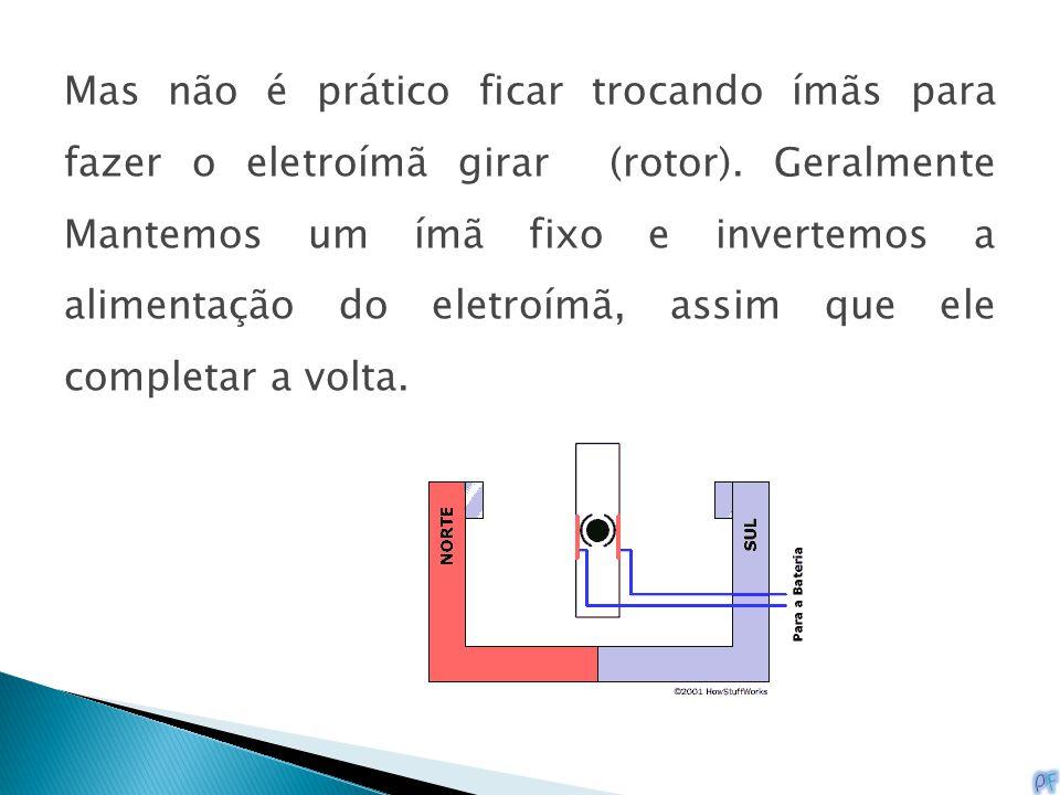 Mas não é prático ficar trocando ímãs para fazer o eletroímã girar (rotor).