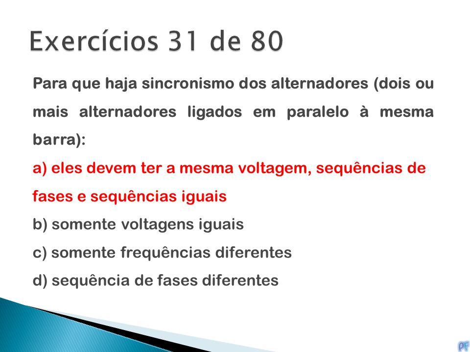 Exercícios 31 de 80 Para que haja sincronismo dos alternadores (dois ou mais alternadores ligados em paralelo à mesma barra):
