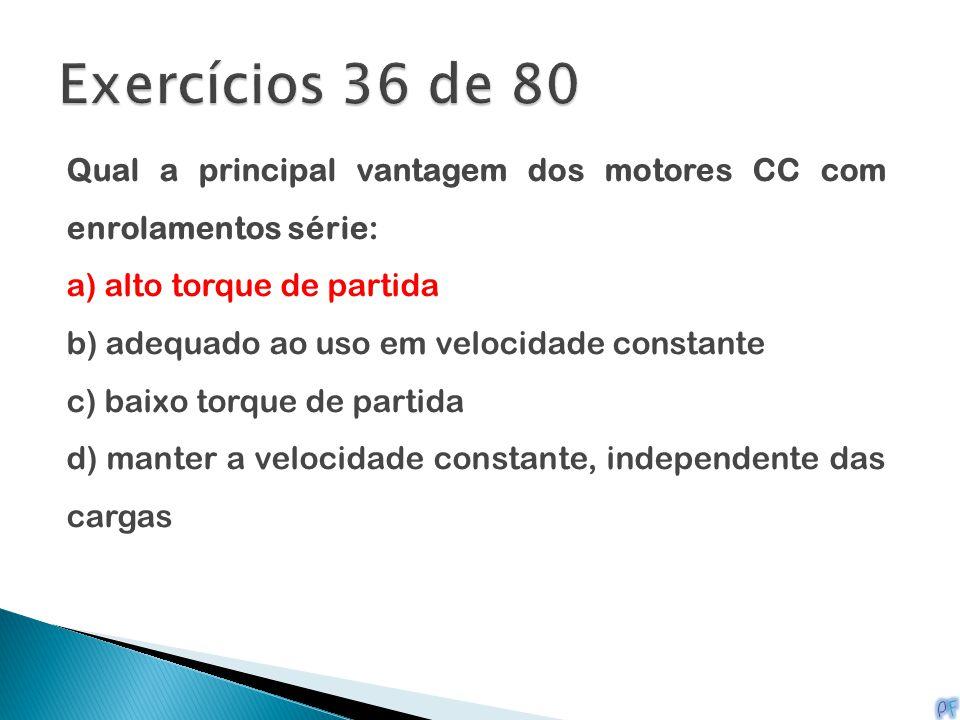 Exercícios 36 de 80 Qual a principal vantagem dos motores CC com enrolamentos série: a) alto torque de partida.