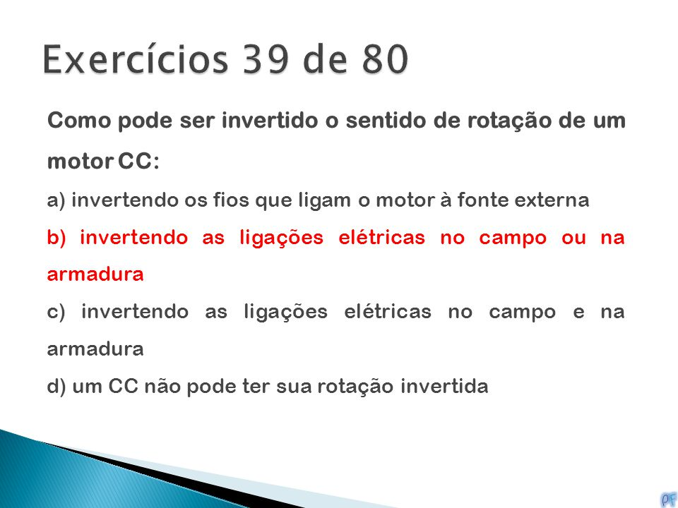 Exercícios 39 de 80 Como pode ser invertido o sentido de rotação de um motor CC: a) invertendo os fios que ligam o motor à fonte externa.