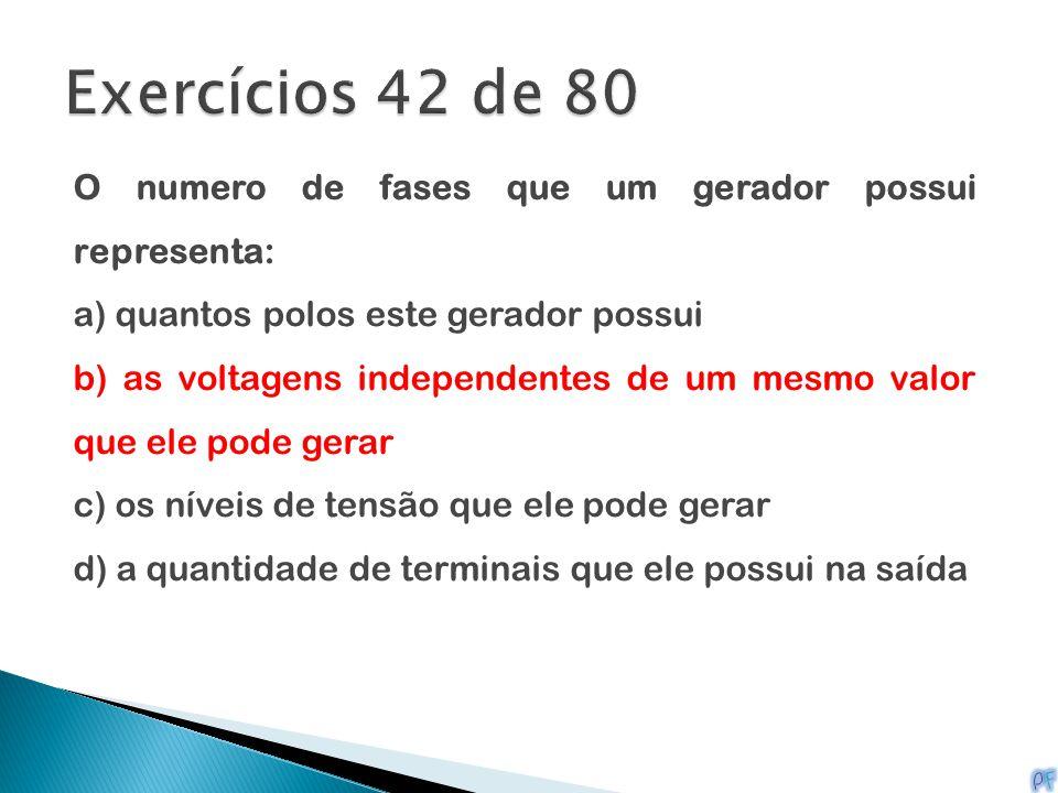 Exercícios 42 de 80 O numero de fases que um gerador possui representa: a) quantos polos este gerador possui.