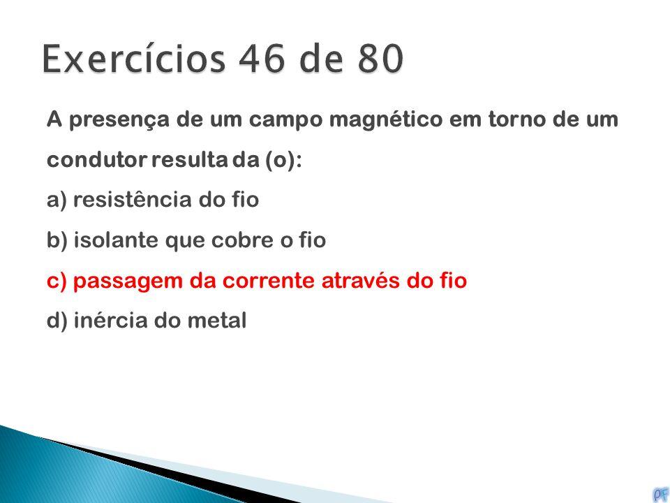 Exercícios 46 de 80 A presença de um campo magnético em torno de um condutor resulta da (o): a) resistência do fio.