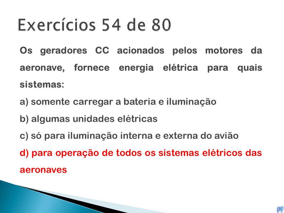 Exercícios 54 de 80 Os geradores CC acionados pelos motores da aeronave, fornece energia elétrica para quais sistemas: