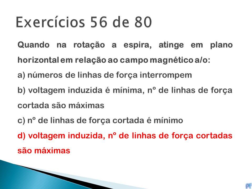 Exercícios 56 de 80 Quando na rotação a espira, atinge em plano horizontal em relação ao campo magnético a/o: