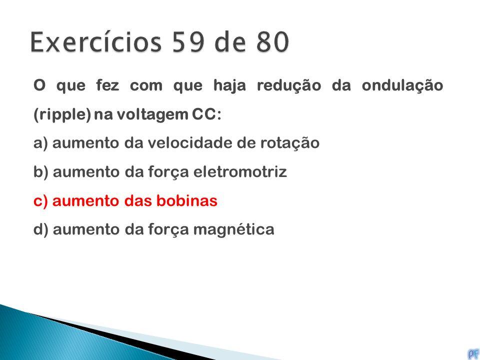 Exercícios 59 de 80 O que fez com que haja redução da ondulação (ripple) na voltagem CC: a) aumento da velocidade de rotação.