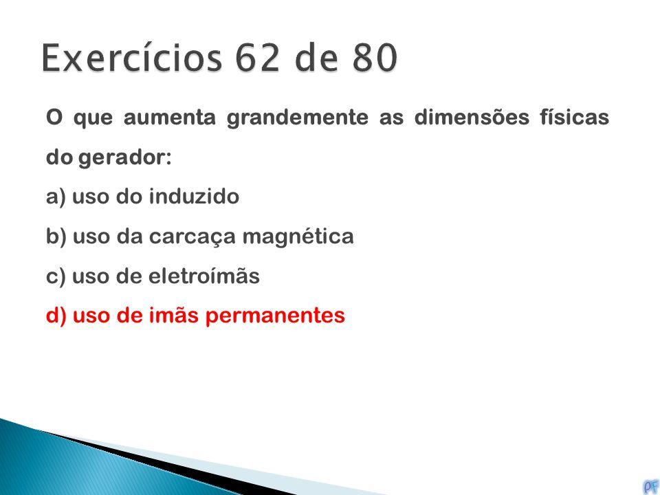 Exercícios 62 de 80 O que aumenta grandemente as dimensões físicas do gerador: a) uso do induzido.