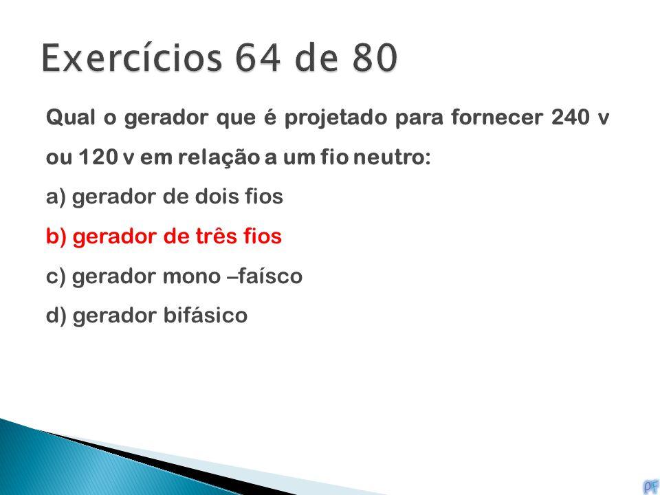 Exercícios 64 de 80 Qual o gerador que é projetado para fornecer 240 v ou 120 v em relação a um fio neutro: