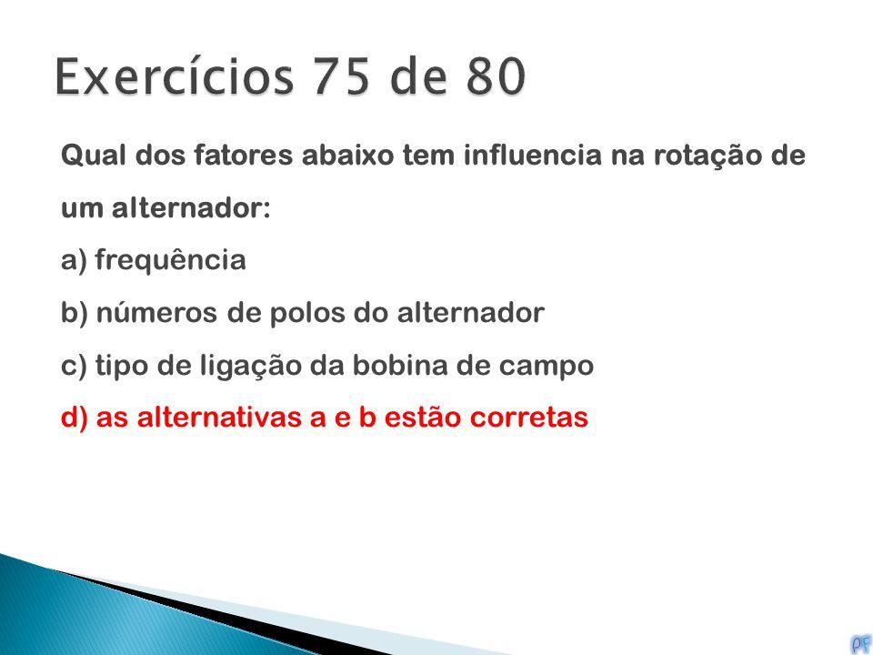 Exercícios 75 de 80 Qual dos fatores abaixo tem influencia na rotação de um alternador: a) frequência.