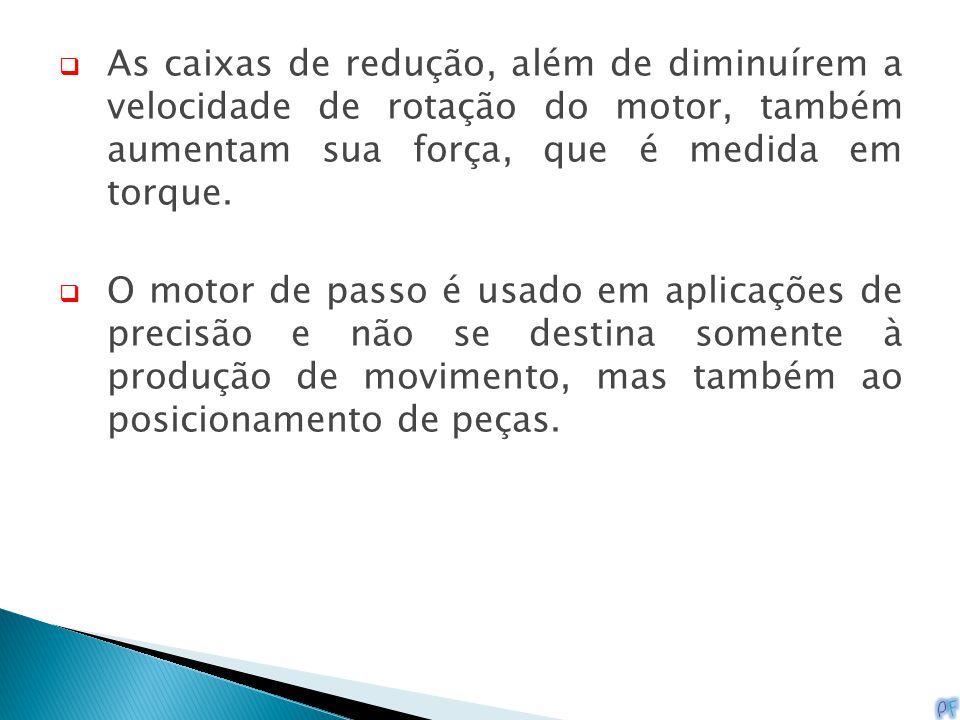 As caixas de redução, além de diminuírem a velocidade de rotação do motor, também aumentam sua força, que é medida em torque.