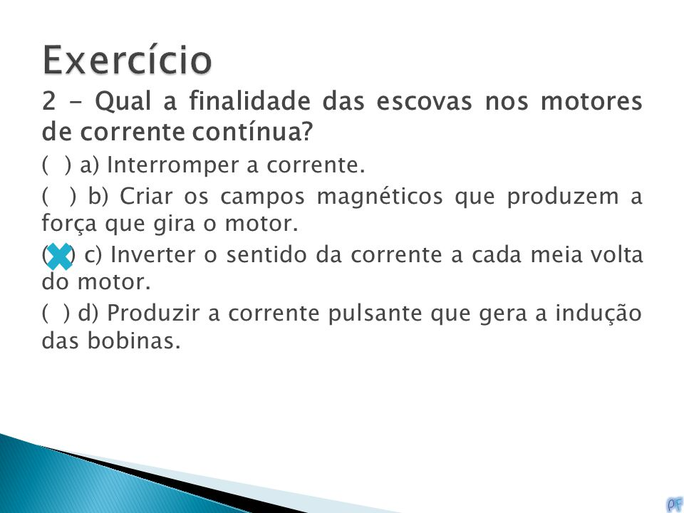 Exercício 2 - Qual a finalidade das escovas nos motores de corrente contínua ( ) a) Interromper a corrente.