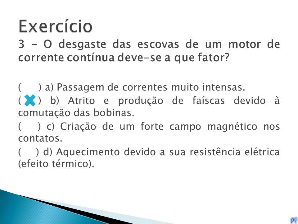 Exercício 3 - O desgaste das escovas de um motor de corrente contínua deve-se a que fator ( ) a) Passagem de correntes muito intensas.