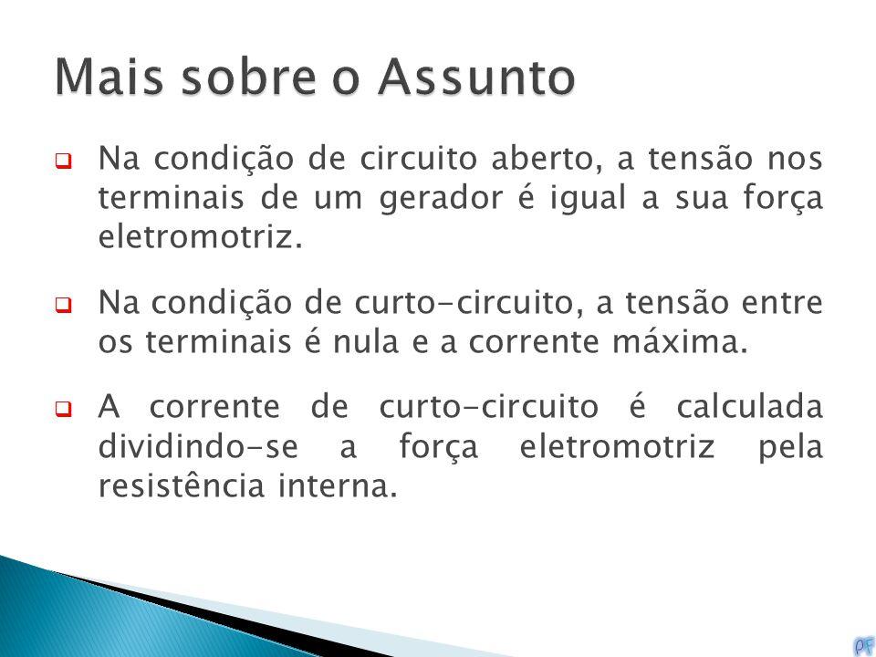 Mais sobre o Assunto Na condição de circuito aberto, a tensão nos terminais de um gerador é igual a sua força eletromotriz.