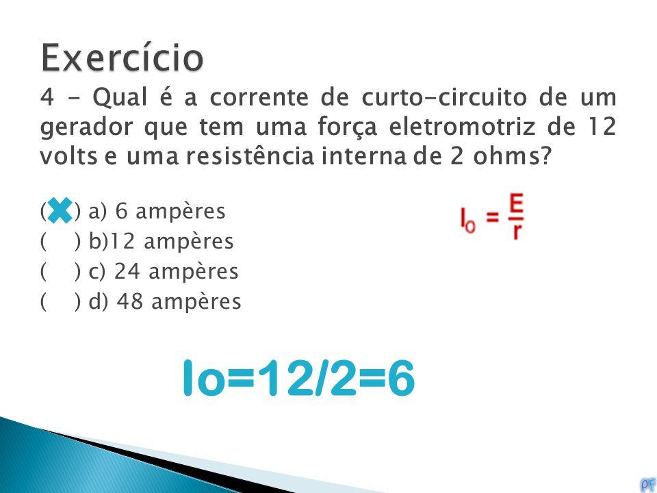 Exercício 4 - Qual é a corrente de curto-circuito de um gerador que tem uma força eletromotriz de 12 volts e uma resistência interna de 2 ohms