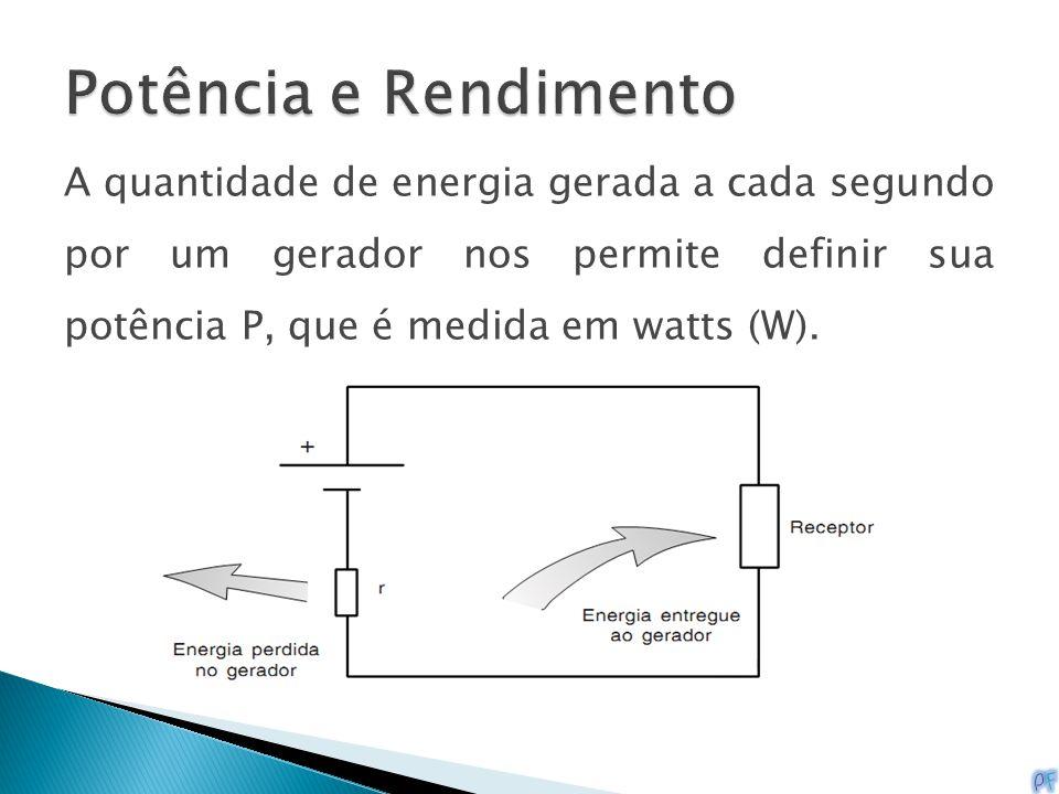 Potência e Rendimento A quantidade de energia gerada a cada segundo por um gerador nos permite definir sua potência P, que é medida em watts (W).