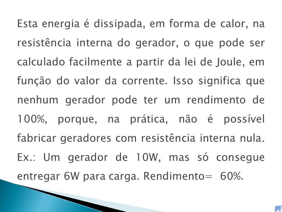 Esta energia é dissipada, em forma de calor, na resistência interna do gerador, o que pode ser calculado facilmente a partir da lei de Joule, em função do valor da corrente.
