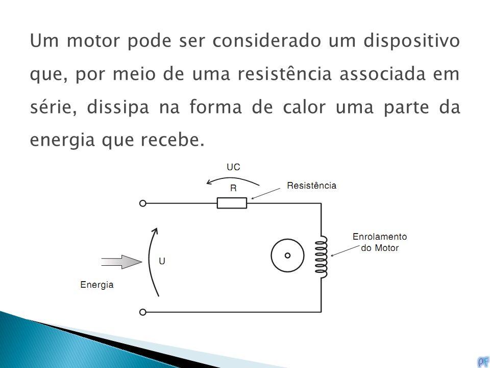 Um motor pode ser considerado um dispositivo que, por meio de uma resistência associada em série, dissipa na forma de calor uma parte da energia que recebe.