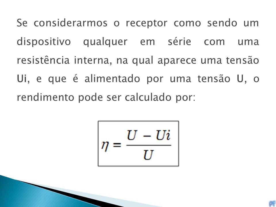 Se considerarmos o receptor como sendo um dispositivo qualquer em série com uma resistência interna, na qual aparece uma tensão Ui, e que é alimentado por uma tensão U, o rendimento pode ser calculado por: